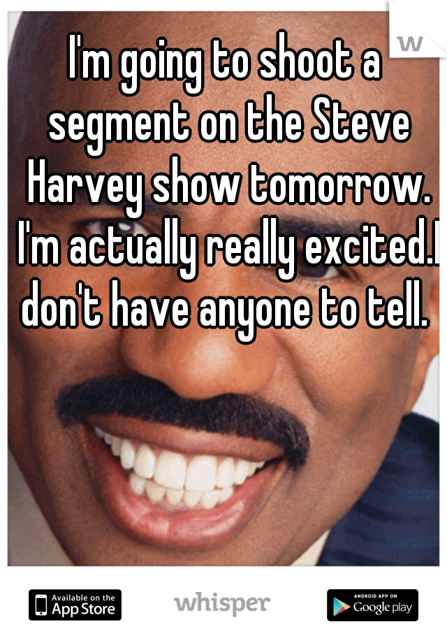I'm going to shoot a segment on the Steve Harvey show tomorrow. I'm actually really excited.I don't have anyone to tell.
