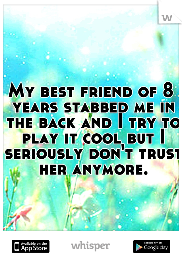 My best friend of 8 years stabbed me in the back and I try to play it cool but I seriously don't trust her anymore.