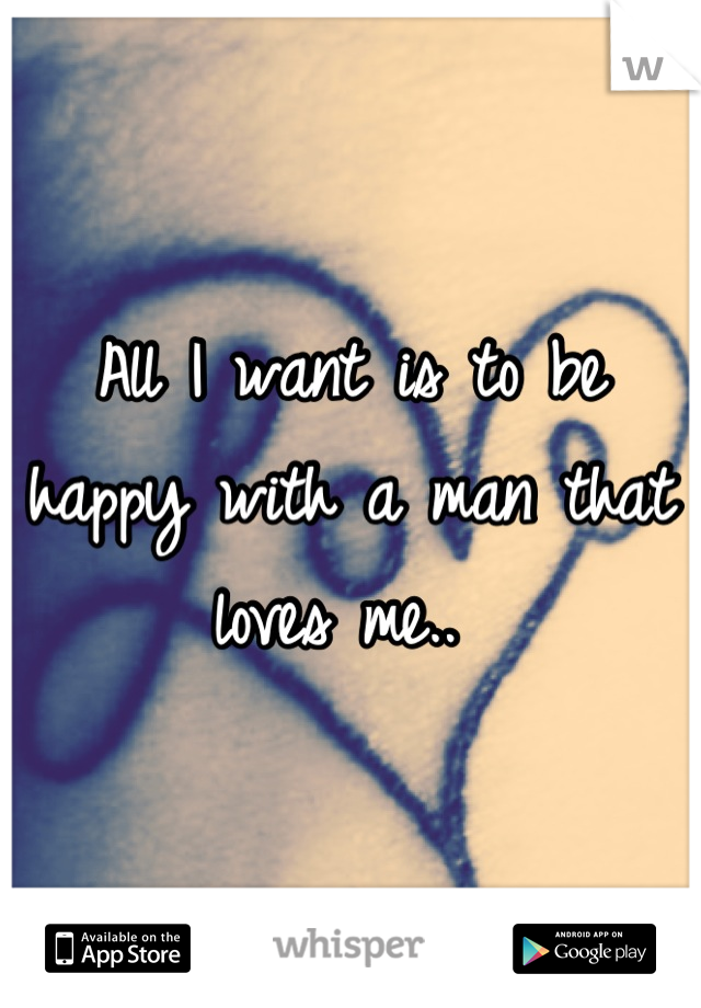 All I want is to be happy with a man that loves me..