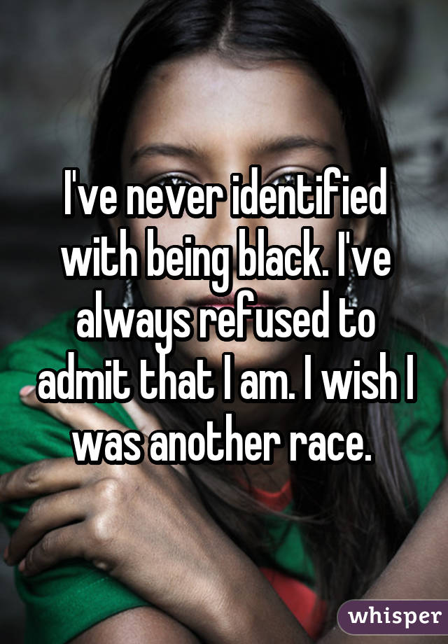 I've never identified with being black. I've always refused to admit that I am. I wish I was another race.