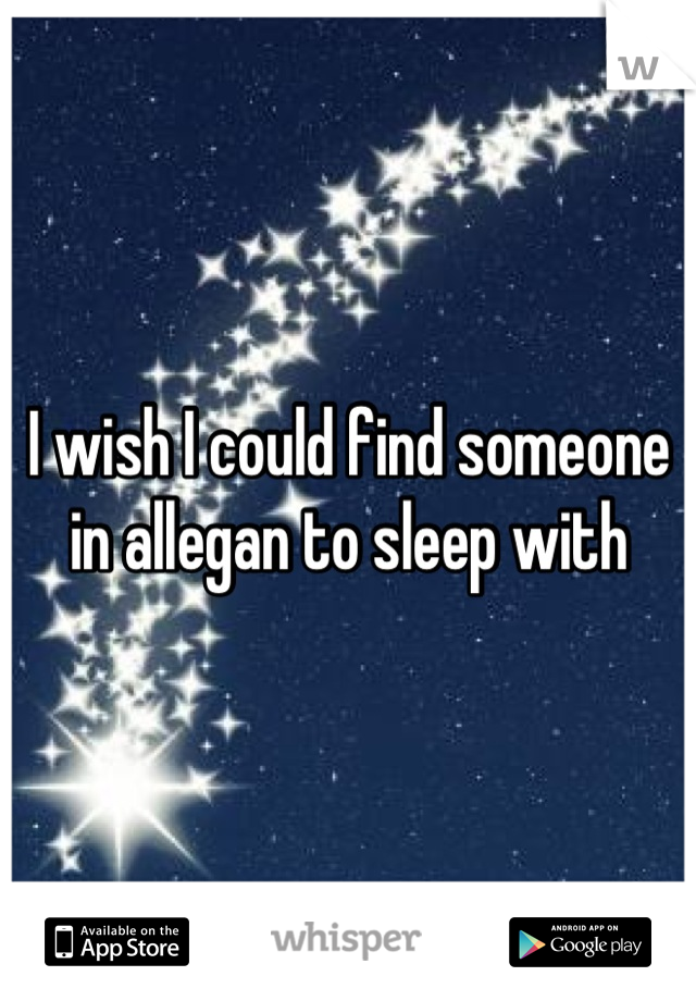 I wish I could find someone in allegan to sleep with
