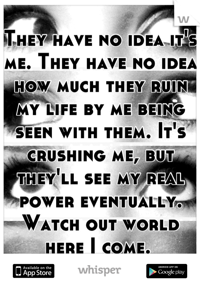 They have no idea it's me. They have no idea how much they ruin my life by me being seen with them. It's crushing me, but they'll see my real power eventually. Watch out world here I come.