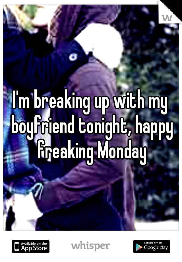 I'm breaking up with my boyfriend tonight, happy freaking Monday