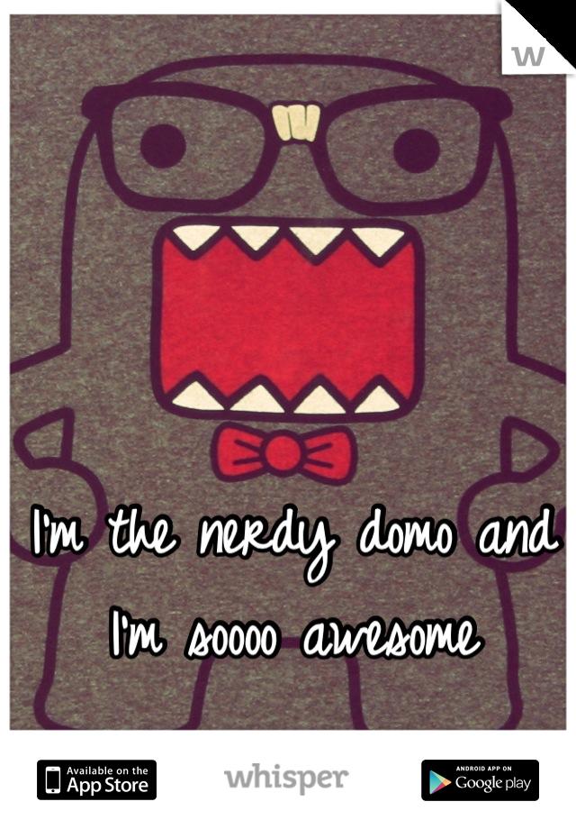 I'm the nerdy domo and I'm soooo awesome