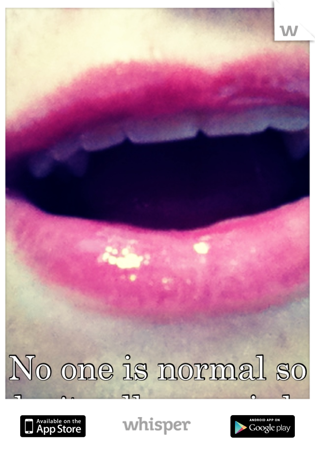 No one is normal so don't call me weird .