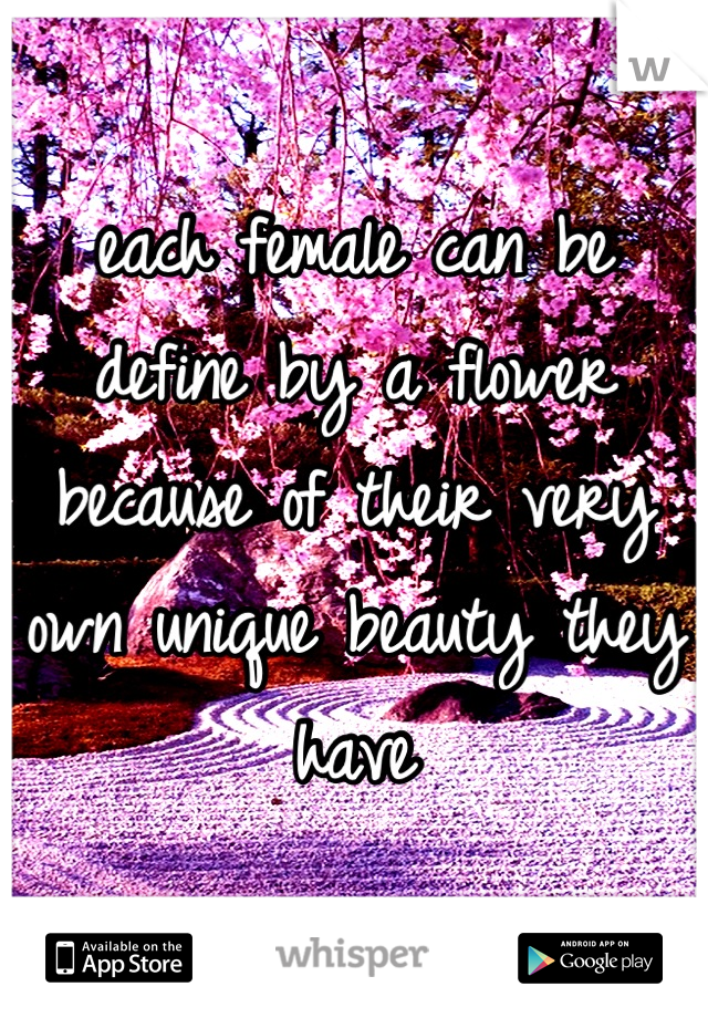 each female can be define by a flower because of their very own unique beauty they have