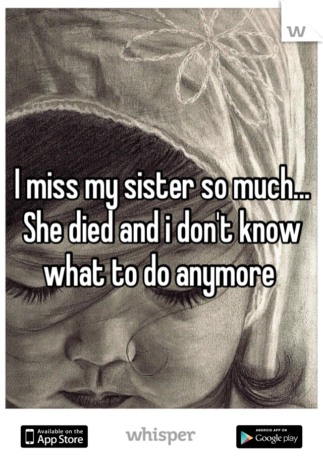 I miss my sister so much... She died and i don't know what to do anymore