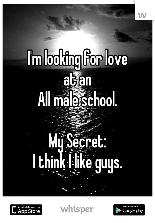 I'm looking for love at an  All male school.  My Secret: I think I like guys.