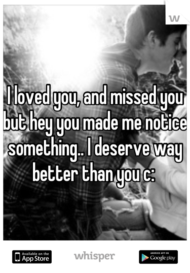 I loved you, and missed you but hey you made me notice something.. I deserve way better than you c:
