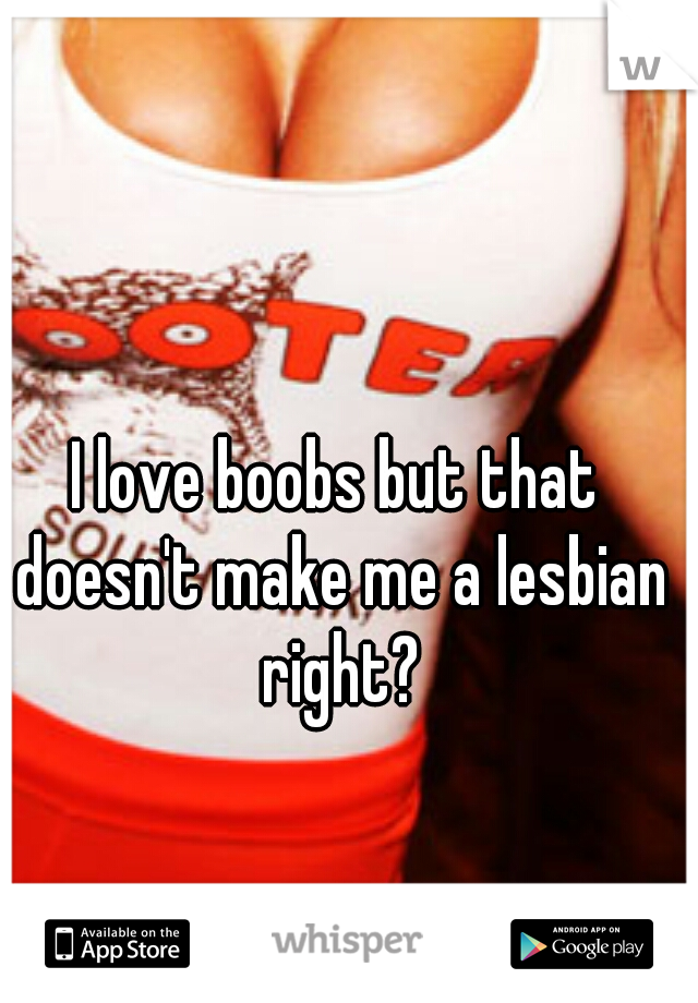 I love boobs but that doesn't make me a lesbian right?