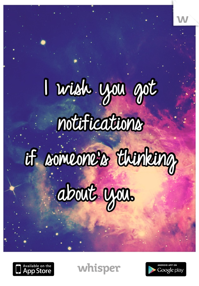 I wish you got notifications if someone's thinking about you.