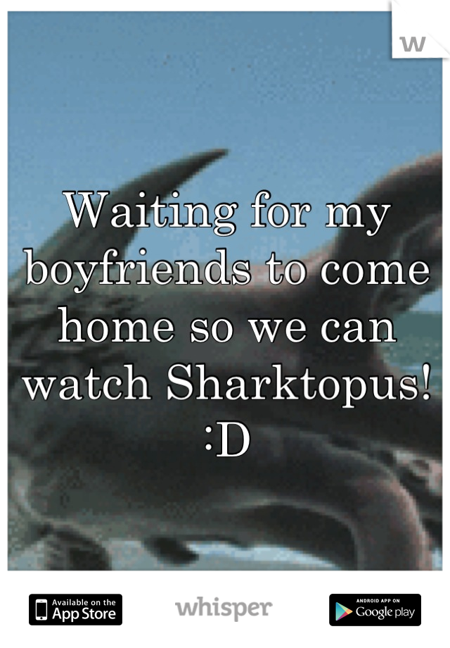 Waiting for my boyfriends to come home so we can watch Sharktopus! :D