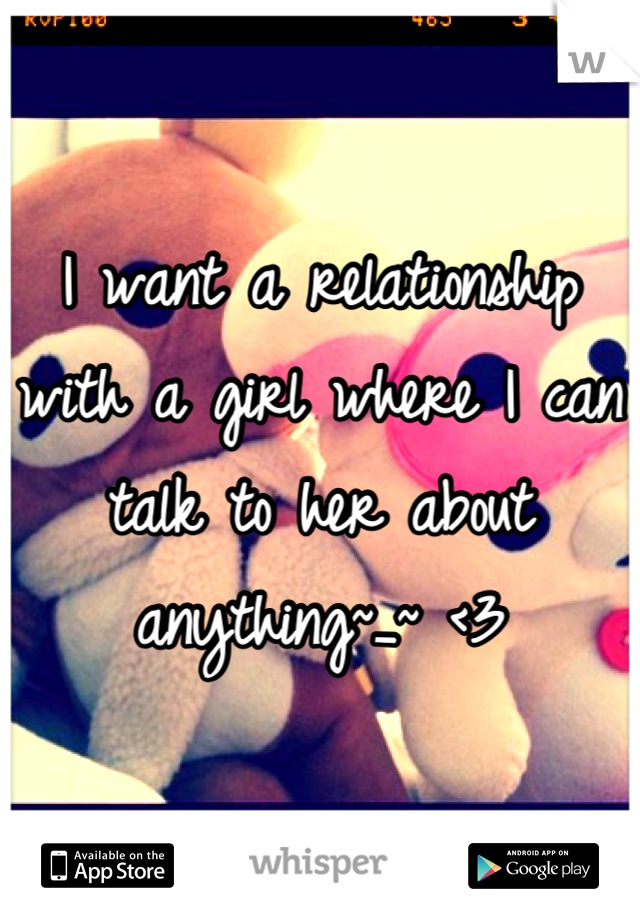 I want a relationship with a girl where I can talk to her about anything~_~ <3