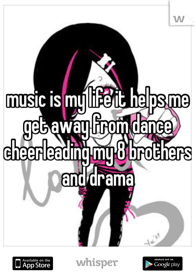 music is my life it helps me get away from dance cheerleading my 8 brothers and drama