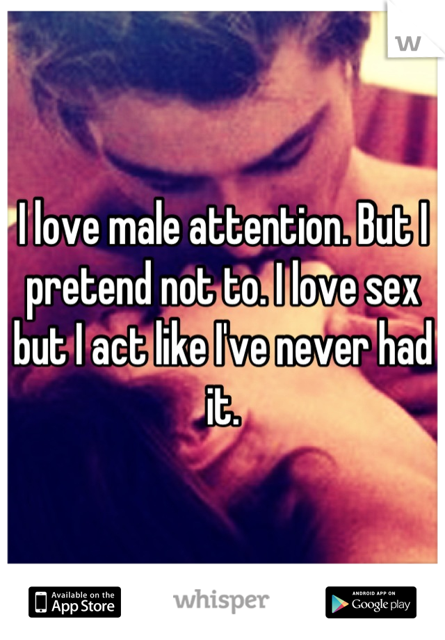 I love male attention. But I pretend not to. I love sex but I act like I've never had it.