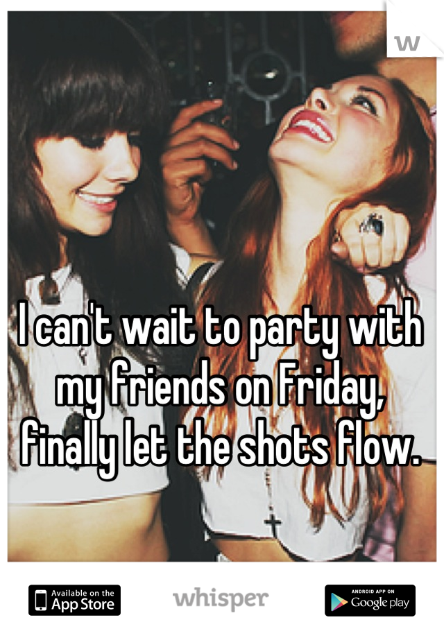I can't wait to party with my friends on Friday, finally let the shots flow.