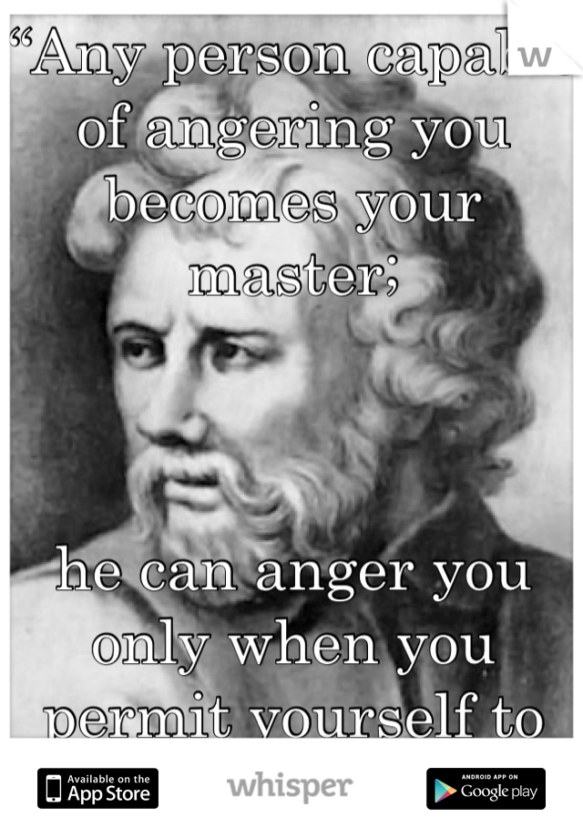 """""""Any person capable of angering you becomes your master;    he can anger you only when you permit yourself to be disturbed by him."""""""
