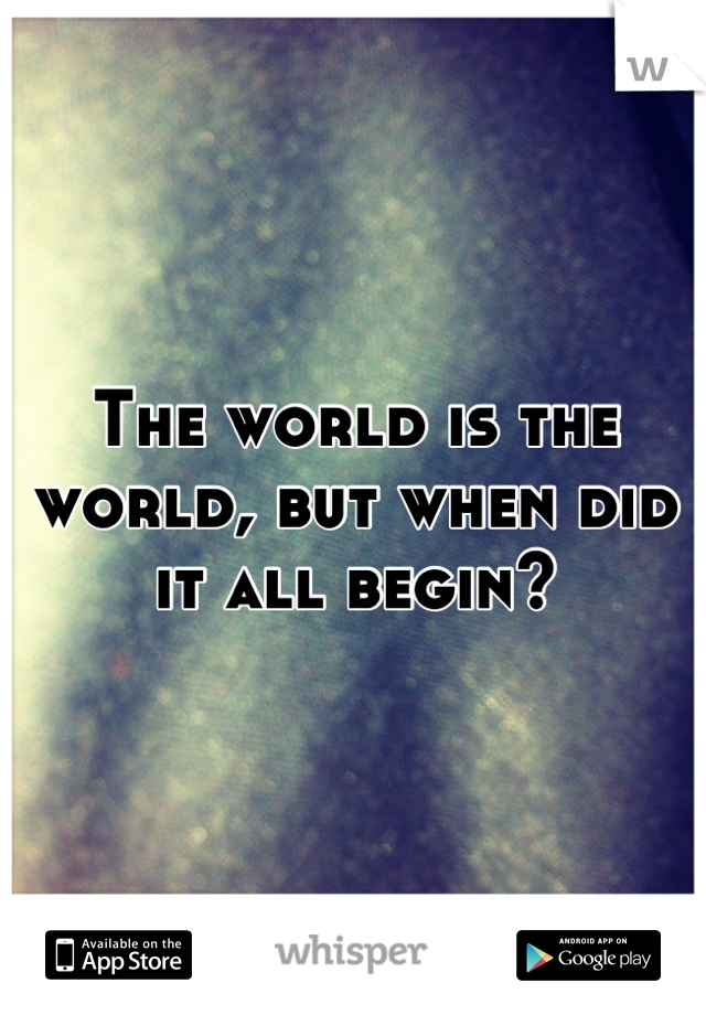 The world is the world, but when did it all begin?