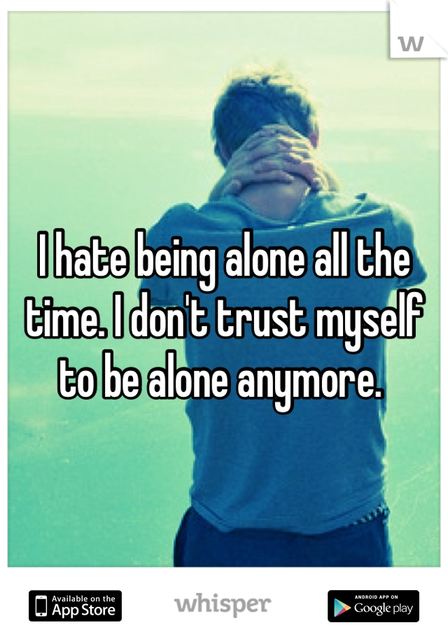 I hate being alone all the time. I don't trust myself to be alone anymore.