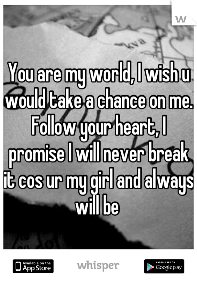 You are my world, I wish u would take a chance on me. Follow your heart, I promise I will never break it cos ur my girl and always will be