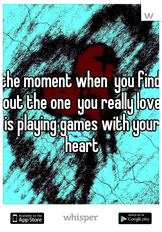 the moment when  you find out the one  you really love is playing games with your heart