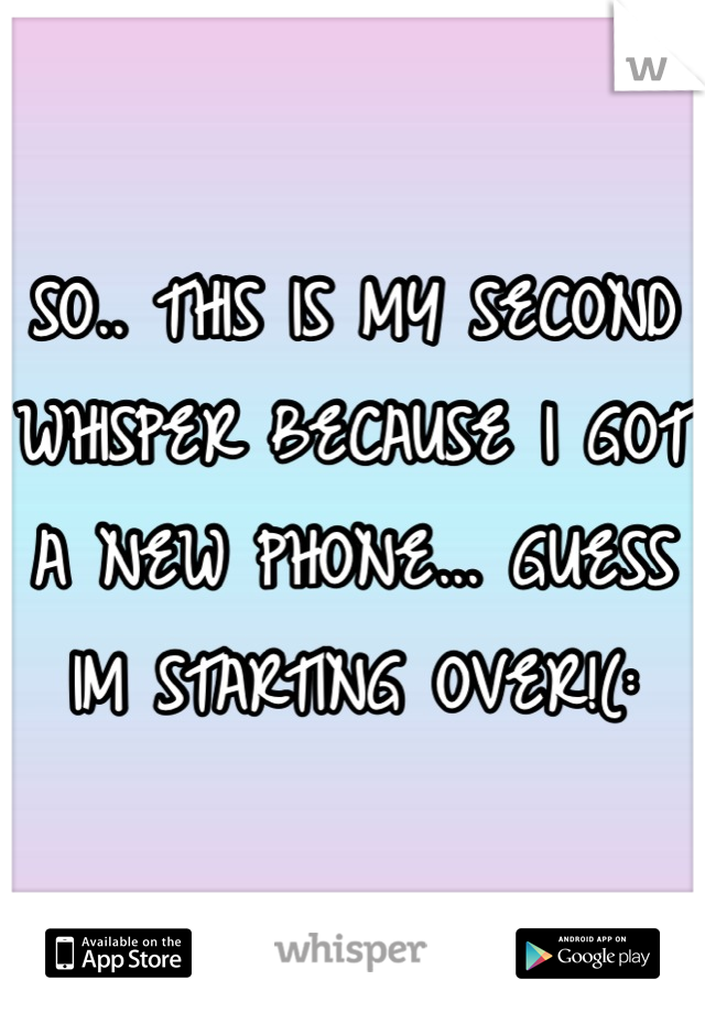 SO.. THIS IS MY SECOND WHISPER BECAUSE I GOT A NEW PHONE... GUESS IM STARTING OVER!(: