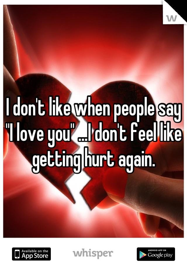 "I don't like when people say ""I love you"" ...I don't feel like getting hurt again."