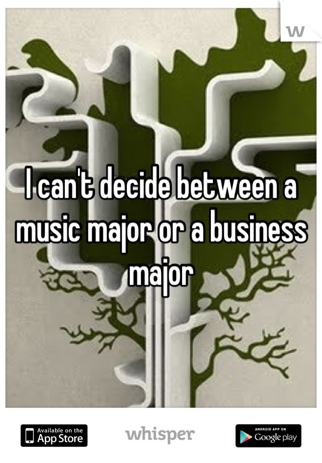 I can't decide between a music major or a business major