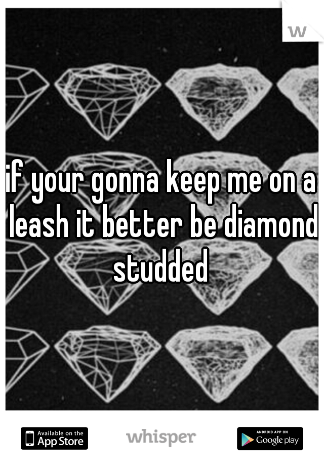 if your gonna keep me on a leash it better be diamond studded