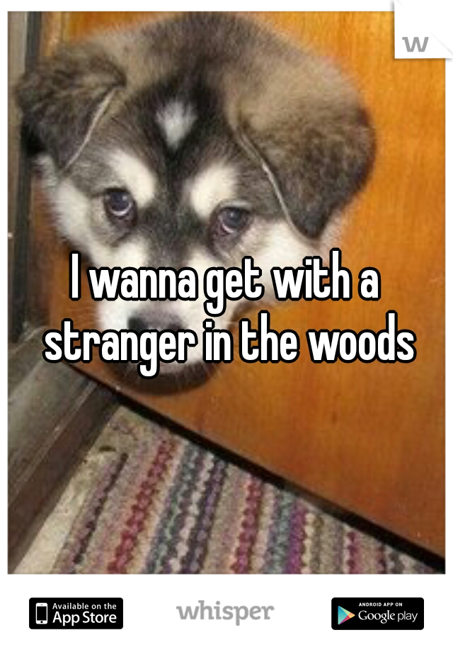 I wanna get with a stranger in the woods
