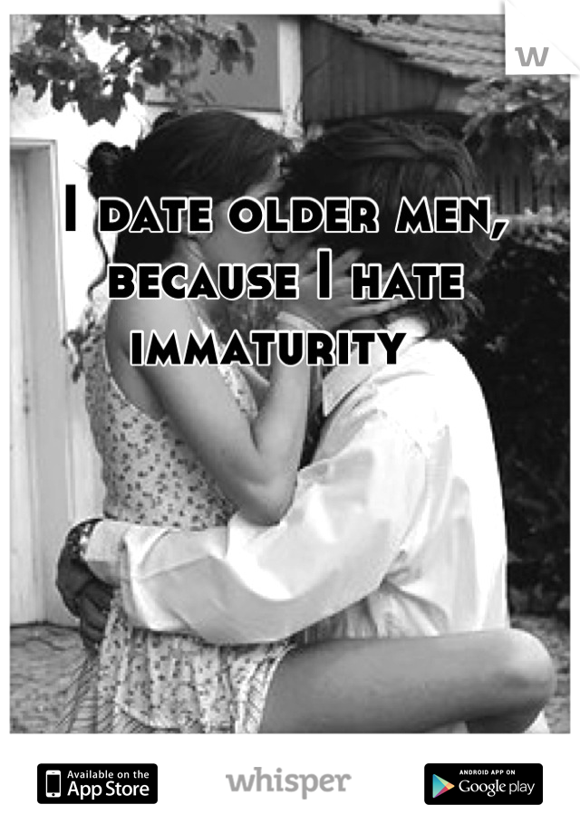 I date older men, because I hate immaturity