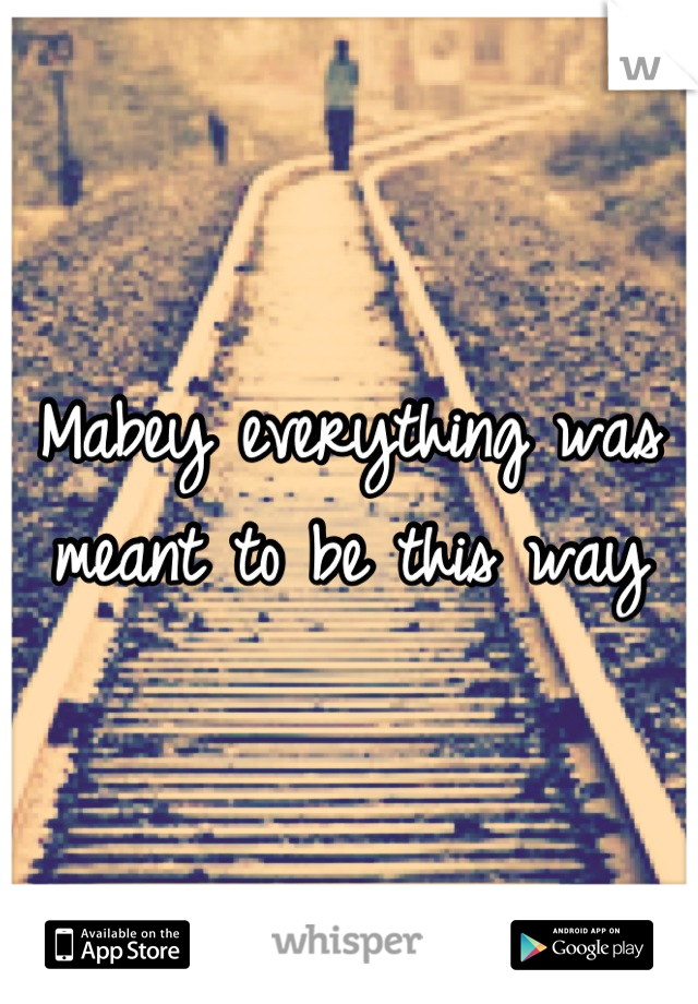 Mabey everything was meant to be this way