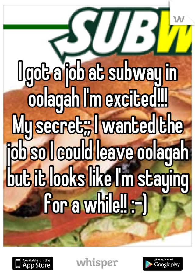 I got a job at subway in oolagah I'm excited!!!  My secret;; I wanted the job so I could leave oolagah but it looks like I'm staying for a while!! :-)