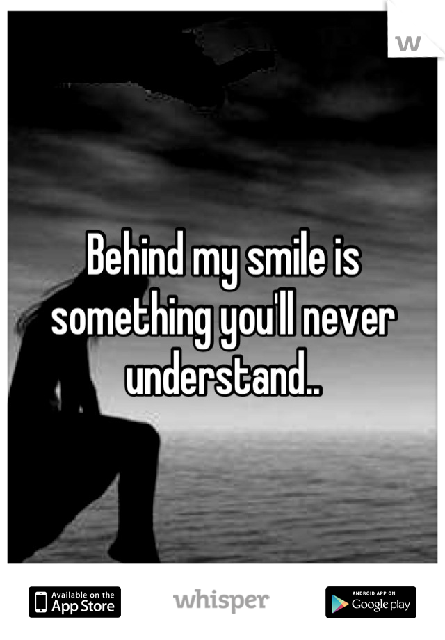 Behind my smile is something you'll never understand..