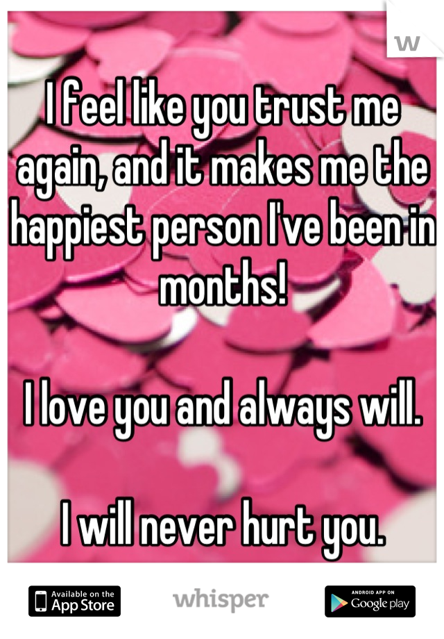 I feel like you trust me again, and it makes me the happiest person I've been in months!  I love you and always will.  I will never hurt you.