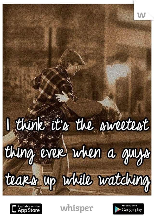 I think it's the sweetest thing ever when a guys tears up while watching the notebook