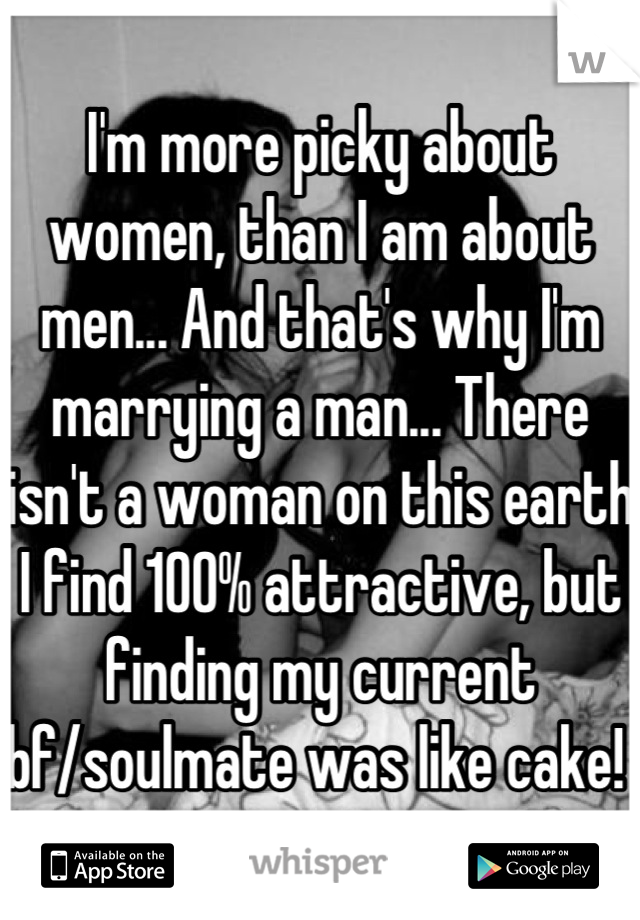 I'm more picky about women, than I am about men... And that's why I'm marrying a man... There isn't a woman on this earth I find 100% attractive, but finding my current bf/soulmate was like cake!