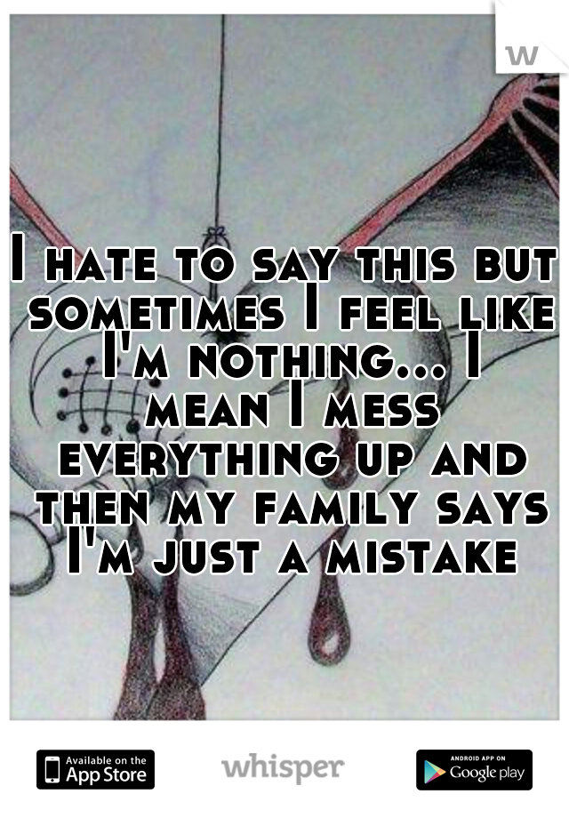 I hate to say this but sometimes I feel like I'm nothing... I mean I mess everything up and then my family says I'm just a mistake