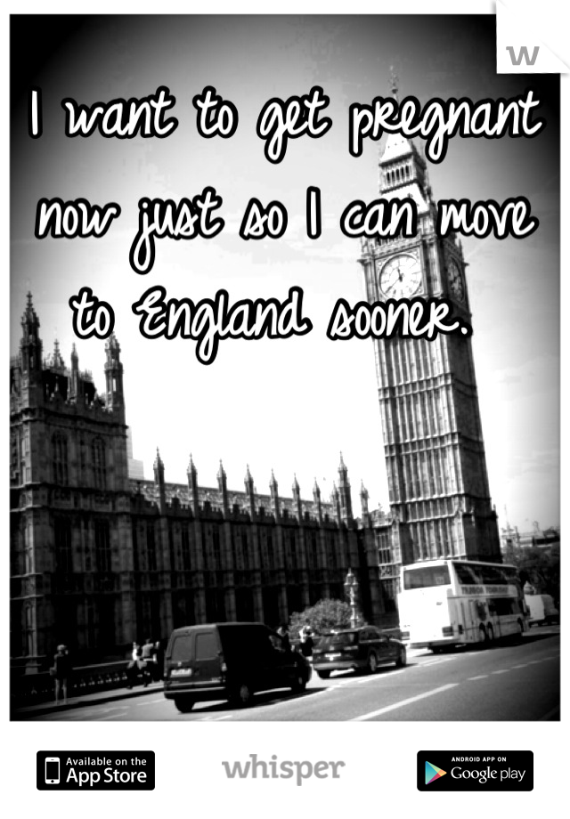 I want to get pregnant now just so I can move to England sooner.
