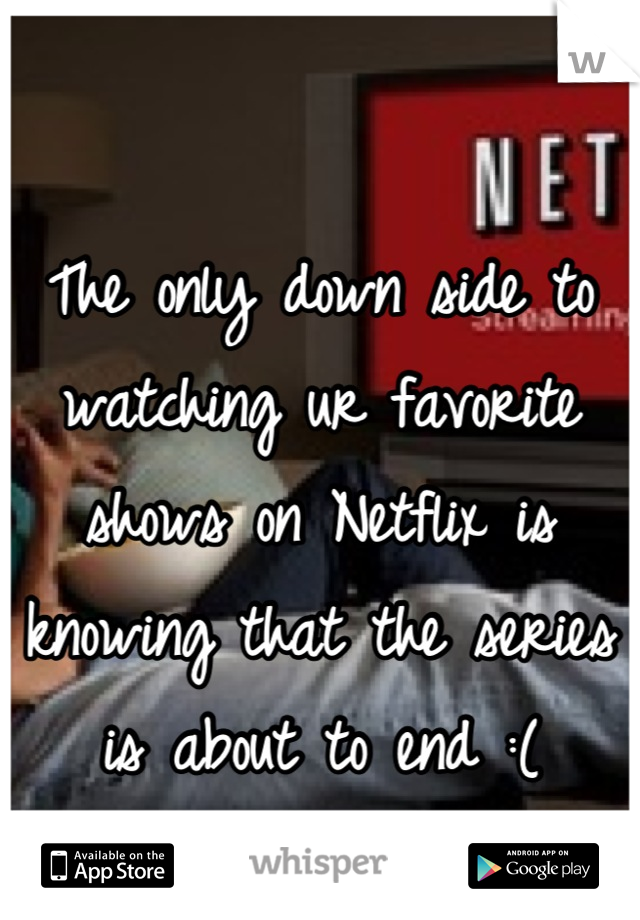 The only down side to watching ur favorite shows on Netflix is knowing that the series is about to end :(