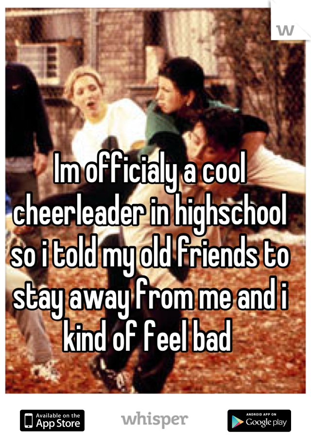 Im officialy a cool cheerleader in highschool so i told my old friends to stay away from me and i kind of feel bad