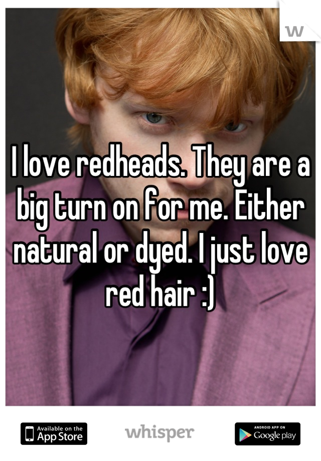 I love redheads. They are a big turn on for me. Either natural or dyed. I just love red hair :)
