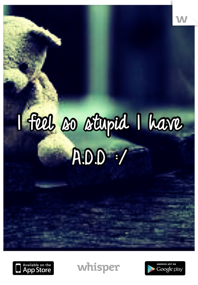 I feel so stupid I have A.D.D :/
