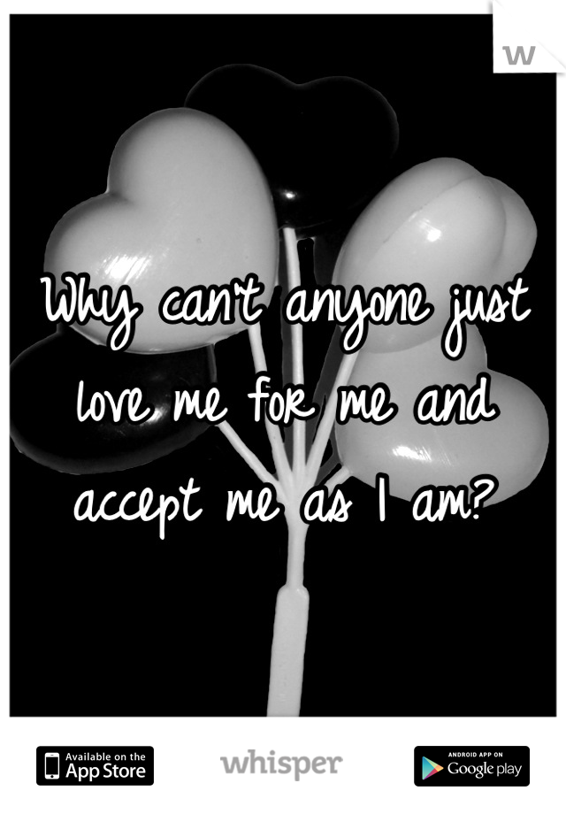 Why can't anyone just love me for me and accept me as I am?