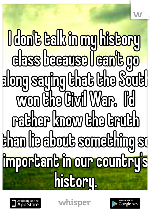 I don't talk in my history class because I can't go along saying that the South won the Civil War. I'd rather know the truth than lie about something so important in our country's history.