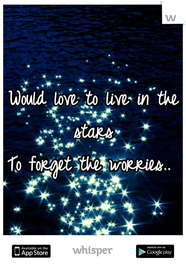 Would love to live in the stars  To forget the worries..