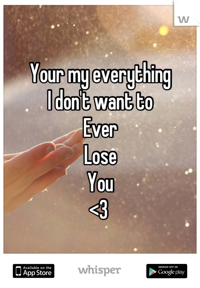 Your my everything  I don't want to Ever  Lose  You  <3
