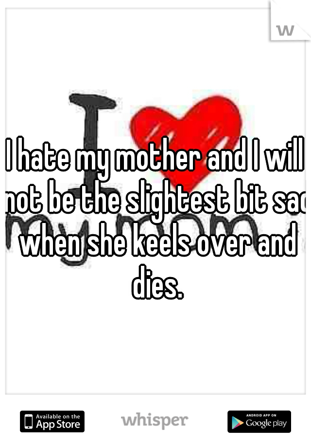 I hate my mother and I will not be the slightest bit sad when she keels over and dies.