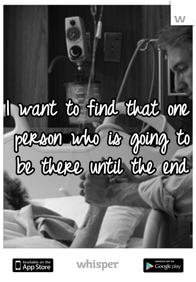 I want to find that one person who is going to be there until the end