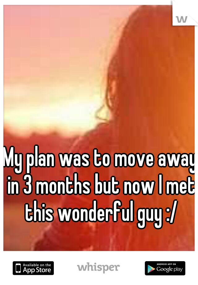 My plan was to move away in 3 months but now I met this wonderful guy :/